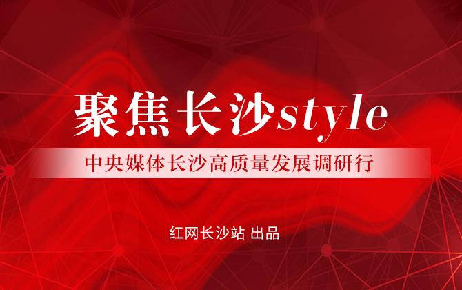 专题:中央媒体长沙高质量发展调研行