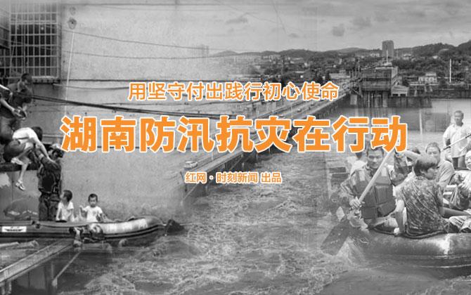 专题丨用坚守付出践行初心使命 湖南防汛抗灾在行动