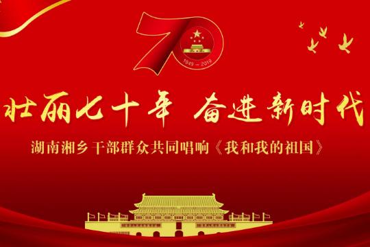 壮丽70年 奋进新时代——湘乡干部群众共同唱响《我和我的祖国》