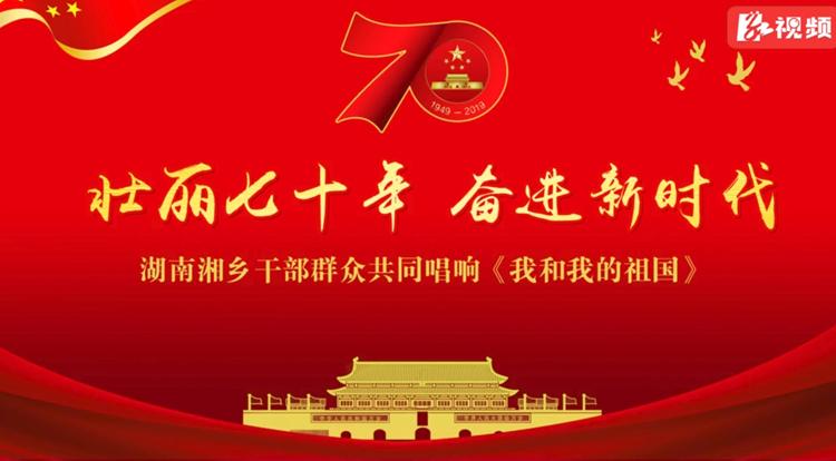 壮丽70年 奋进新时代——湘乡干部群众共同唱响《10分3D我 和10分3D我 的10分3D祖国 》