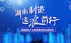 专题|湖南园区产业高质量发展主题宣传