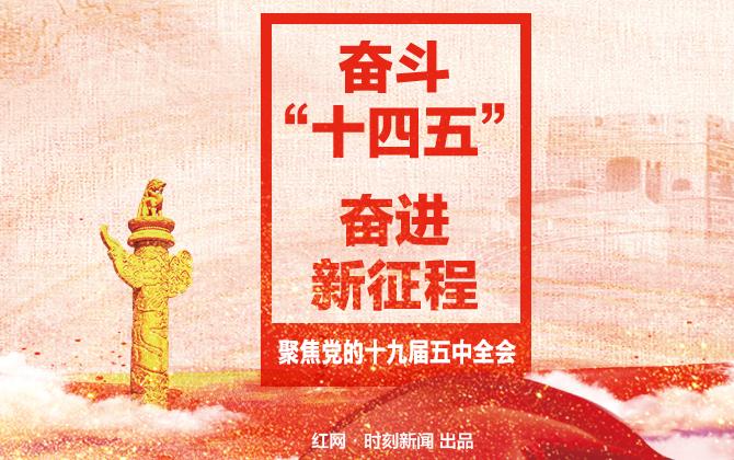 """专题丨奋斗""""十四五"""" 奋进新征程 聚焦党的十九届五中全会"""