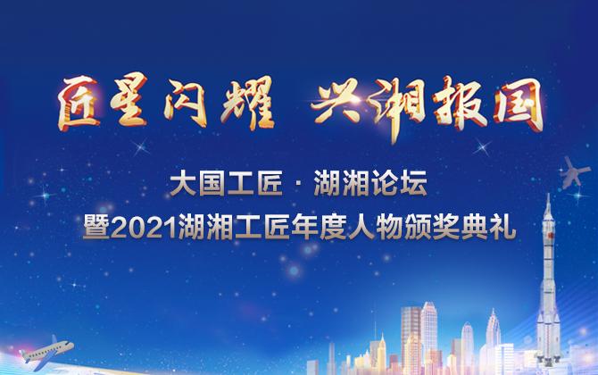 直播丨大国工匠·湖湘论坛暨2021湖湘工匠年度人物颁奖典礼