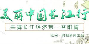美丽中国长江行——共舞长江经济带·益阳篇
