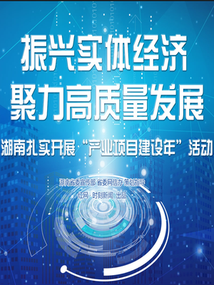 专题:湖南扎实开展产业项目建设年活动