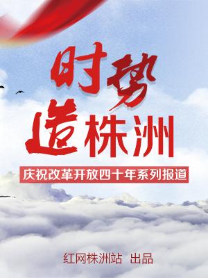 时势造株洲—庆祝改革开放40周年系列报道