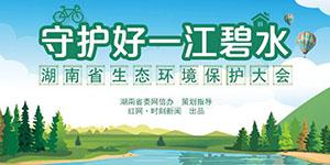 专题:守护好一江碧水——湖南省生态环境保护大会