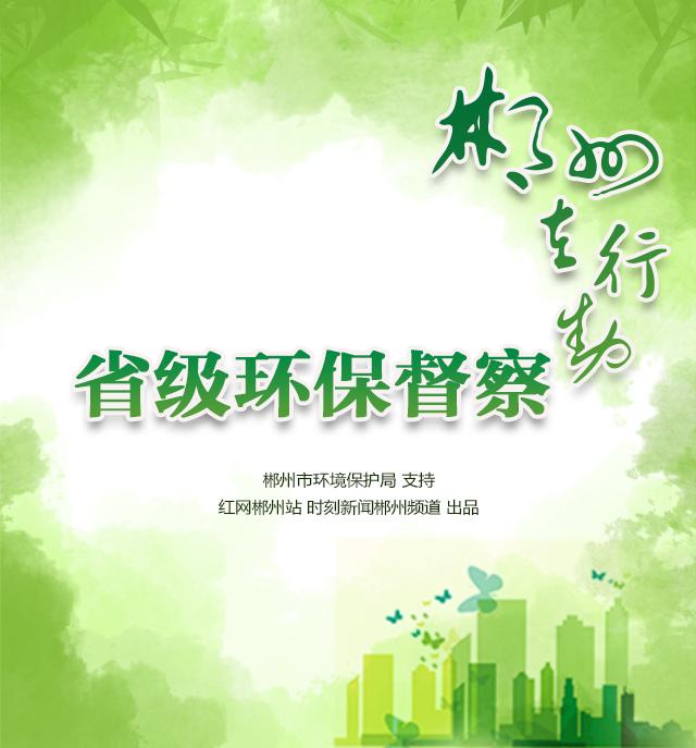 专题 | 省级环保督察郴州在行动