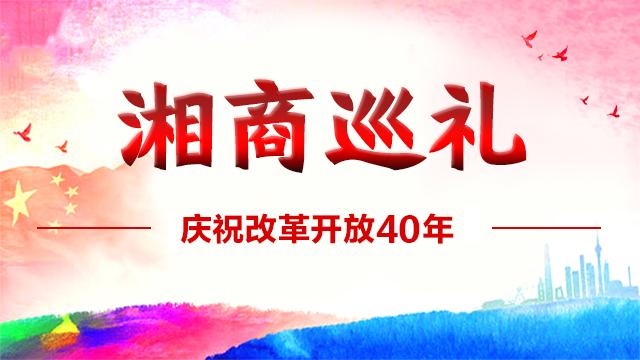 专题:湘商巡礼——纪念改革开放40年