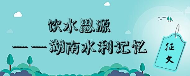 """""""饮水思源——湖南水利记忆""""征文"""