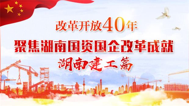 专题 改革开放40年 聚焦湖南国资国企改革成就湖南建工篇