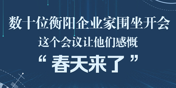 """数十位衡阳企业家围坐开会 这个会议让他们感慨""""春天来了"""""""