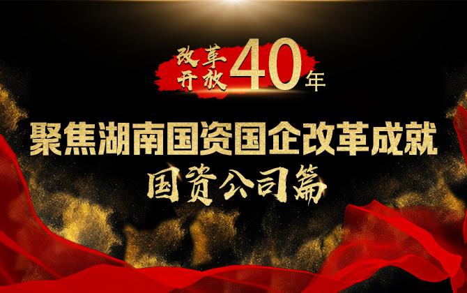 专题 改革开放40年 聚焦湖南国资国企改革成就国资公司篇