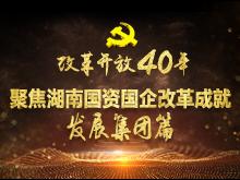 专题|改革开放40年 聚焦湖南国资国企改革成就发展集团篇