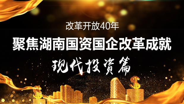 专题|改革开放40年 聚焦湖南国资国企改革成就现代投资篇