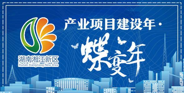 时刻专题:湖南湘江新区产业项目建设年·蝶变年