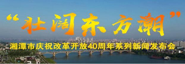 """湘潭市""""壮阔东方潮""""庆祝改革开放40周年系列新闻发布会"""