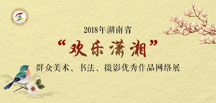 """专题丨2018年湖南省""""欢乐潇湘""""群众美术、书法、摄影优秀作品网络展"""