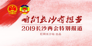 咱们长沙有担当 ——2019长沙两会特别报道