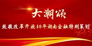 大潮颂——致敬改革开放40年湖南金融特别策划