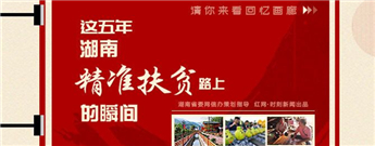 H5:这五年湖南精准扶贫路上的瞬间
