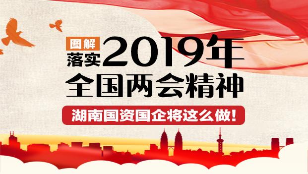 图解|落实2019年全国两会精神 湖南国资国企将这么做!