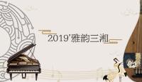 """专题丨2019""""雅韵三湘"""""""