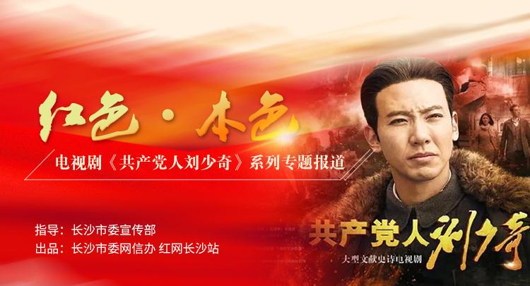 专题 | 红色·本色——电视剧《共产党人刘少奇》系列专题报道