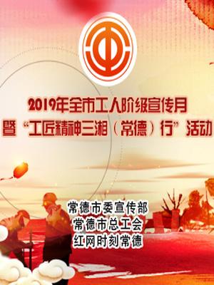 专题:中国梦 劳动美 2019年常德工人阶级宣传月