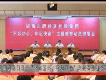 """湖南多部门召开""""不忘初心,牢记使命""""主题教育动员部署会"""