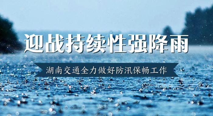 专题:迎战持续性强降雨 湖南交通全力做好防汛保畅工作