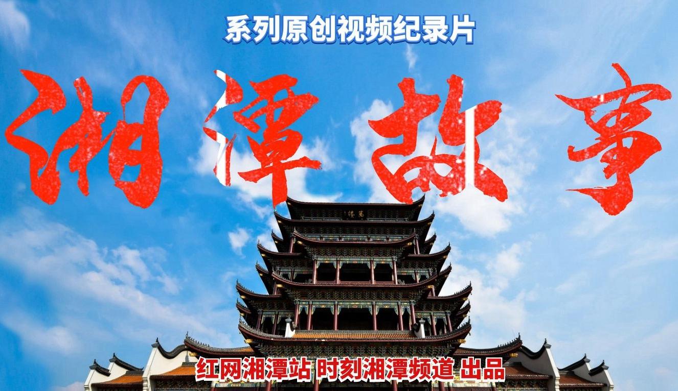 【专题】系列纪录片《湘潭故事》