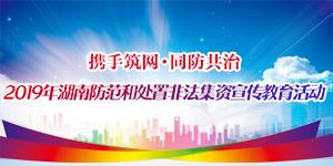 专题:携手筑网 同防共治——2019年湖南防范和处置非法集资宣传教育活动
