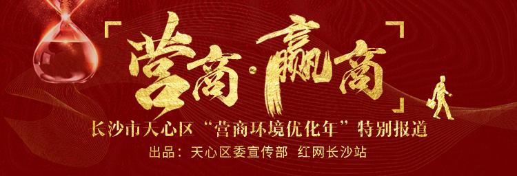 """營商·贏商——長沙市天心區""""營商環境優化年""""特別報道"""