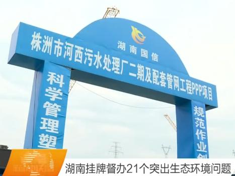 湖南挂牌督办21个突出生态环境问题