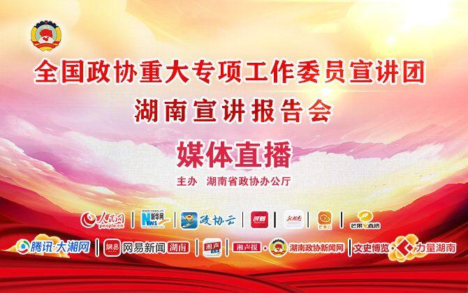 正在直播丨全国政协重大专项工作委员宣讲团来湖南