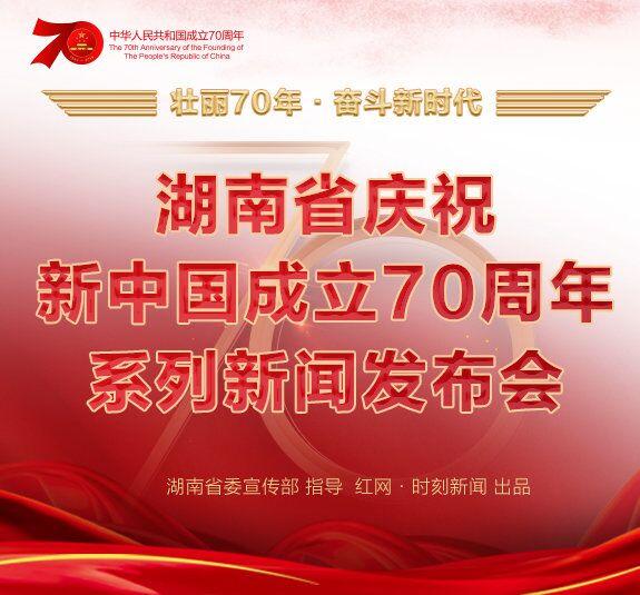 专题丨湖南庆祝新中国成立70周年系列新闻发布会