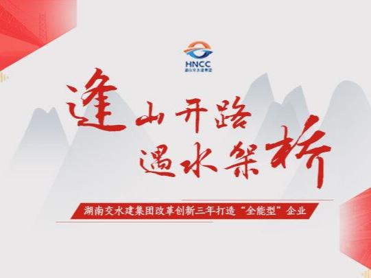 """专题:湖南交水建集团改革创新三年打造""""全能型""""企业"""
