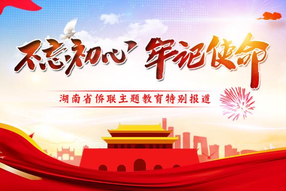 专题 | 不忘初心 牢记使命——湖南省侨联主题教育特别报道