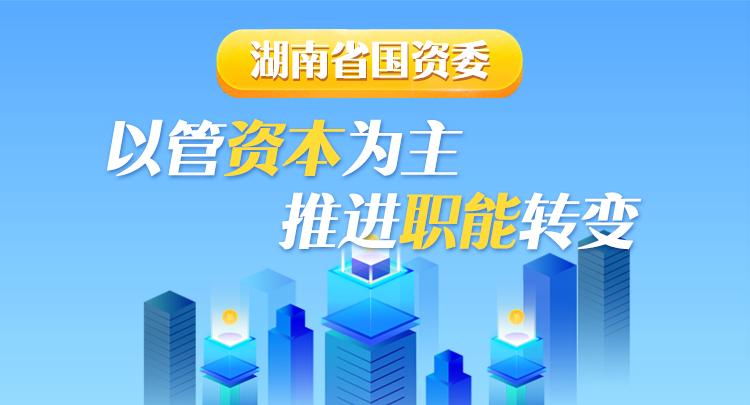 图解 | 湖南省国资委:以管资本为主 推进职能转变