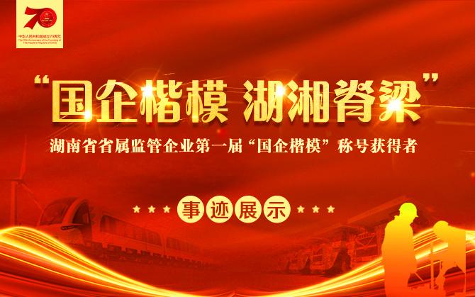 """专题丨湖南省省属监管企业第一届""""国企楷模""""称号获得者事迹展示"""