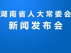 全程回放丨湖南省人大常委会纪念地方人大设立常委会40周年新闻发布会
