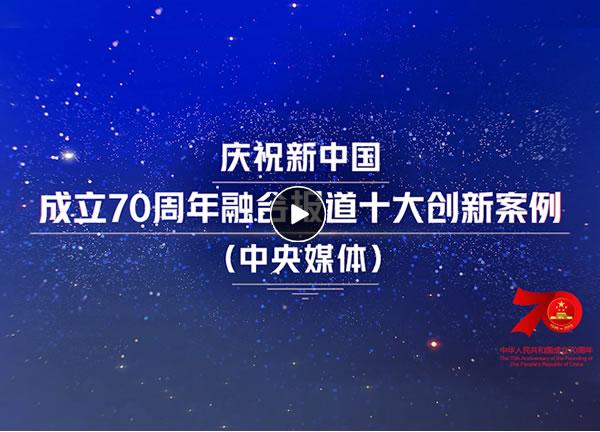 视频丨庆祝新中国成立70周年融合报道十大创新案例(中央媒体)
