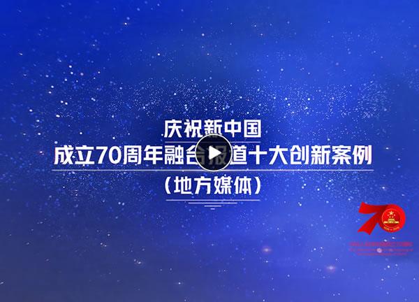 视频丨庆祝新中国成立70周年融合报道十大创新案例(地方媒体)