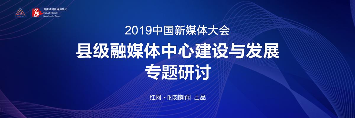 专题丨2019中国新媒体大会—县级融媒体中心建设与发展专题研讨