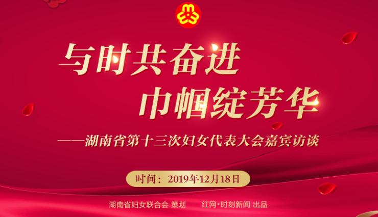 与时共奋进 巾帼绽芳华——湖南省第十三次妇女代表大会嘉宾访谈
