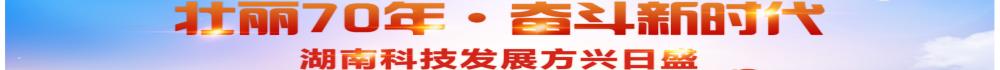 """""""壮丽70年·奋斗新时代""""——  湖南科技发展方兴日盛"""