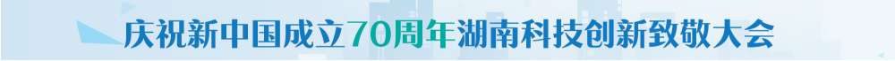"""""""湖湘创新70年""""庆祝新中国成立70周年湖南科技创新致敬大会"""