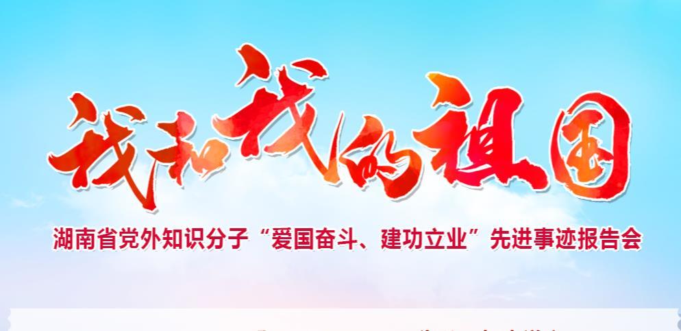 """专题:我和我的祖国——湖南省党外知识分子""""爱国奋斗、建功立业""""先进事迹报告会"""