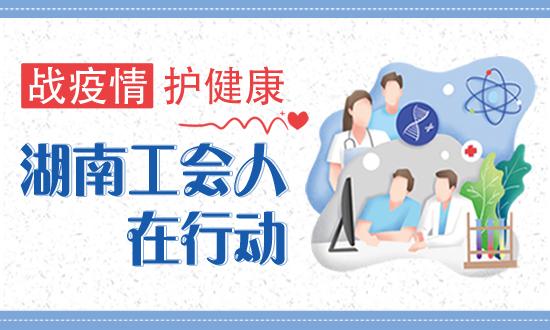 专题|战疫情 护健康 湖南工会人在行动